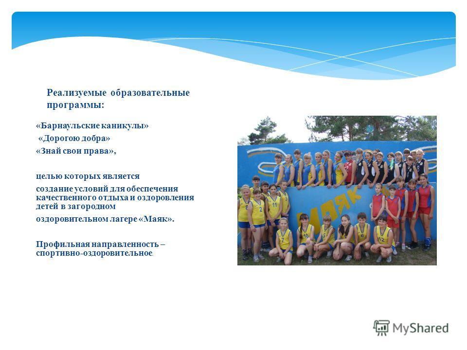 «Барнаульские каникулы» «Дорогою добра» «Знай свои права», целью которых является создание условий для обеспечения качественного отдыха и оздоровления детей в загородном оздоровительном лагере «Маяк». Профильная направленность – спортивно-оздоровител