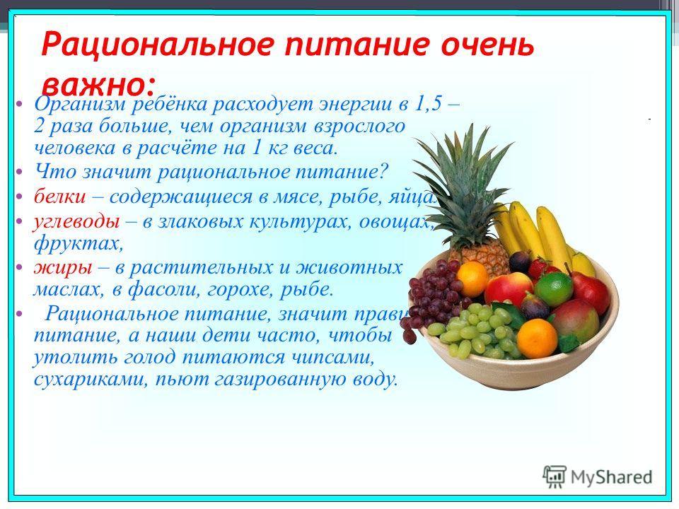 Рациональное питание очень важно: Организм ребёнка расходует энергии в 1,5 – 2 раза больше, чем организм взрослого человека в расчёте на 1 кг веса. Что значит рациональное питание? белки – содержащиеся в мясе, рыбе, яйцах, углеводы – в злаковых культ