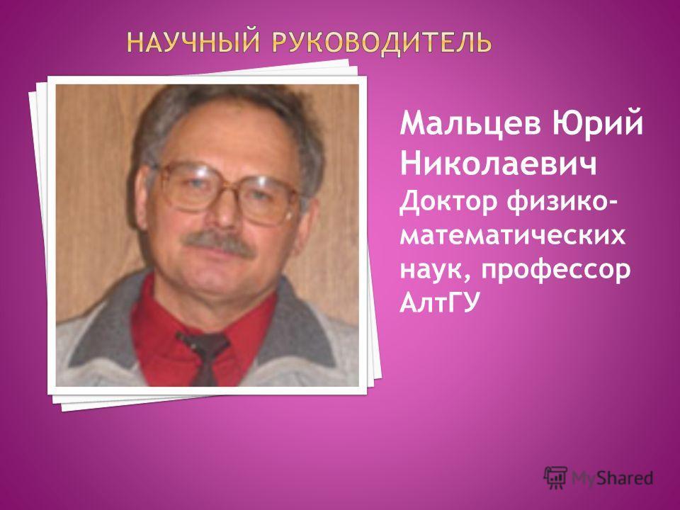Мальцев Юрий Николаевич Доктор физико- математических наук, профессор АлтГУ