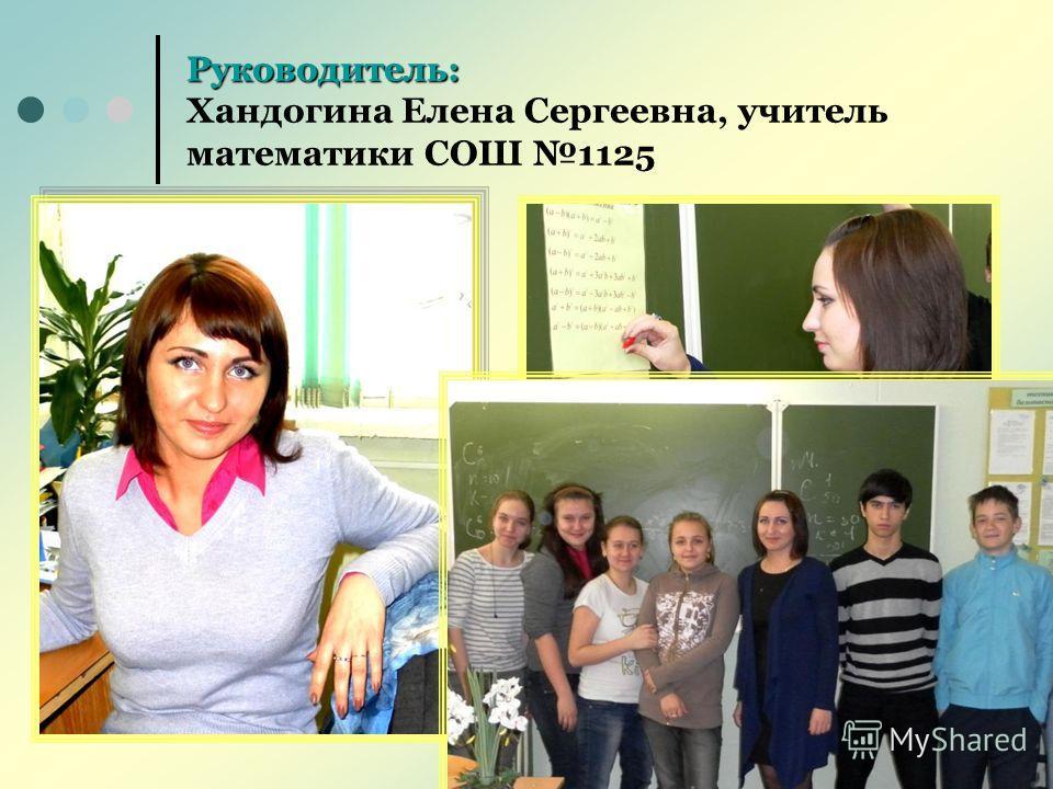 Руководитель: Руководитель: Хандогина Елена Сергеевна, учитель математики СОШ 1125