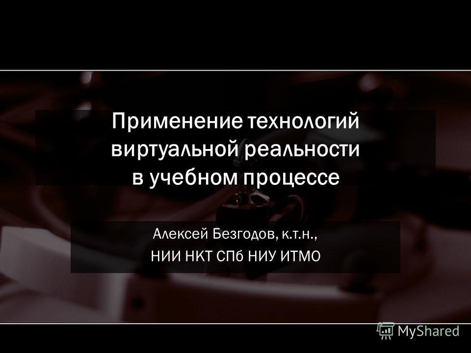Применение технологий виртуальной реальности в учебном процессе Алексей Безгодов, к.т.н., НИИ НКТ СПб НИУ ИТМО