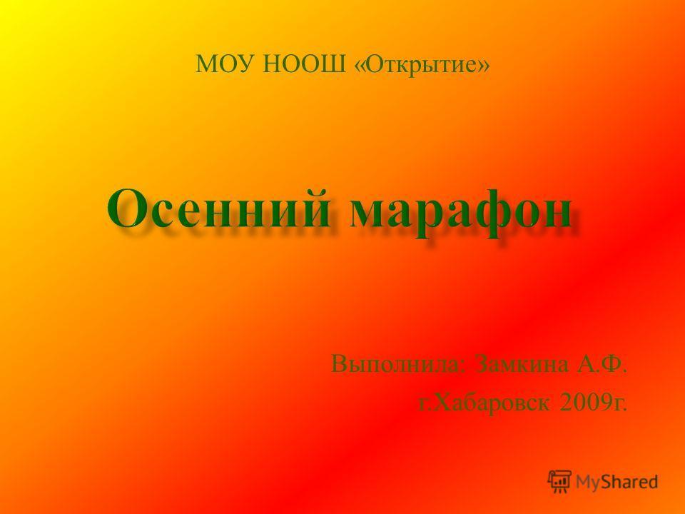 Выполнила: Замкина А.Ф. г.Хабаровск 2009г. МОУ НООШ «Открытие»