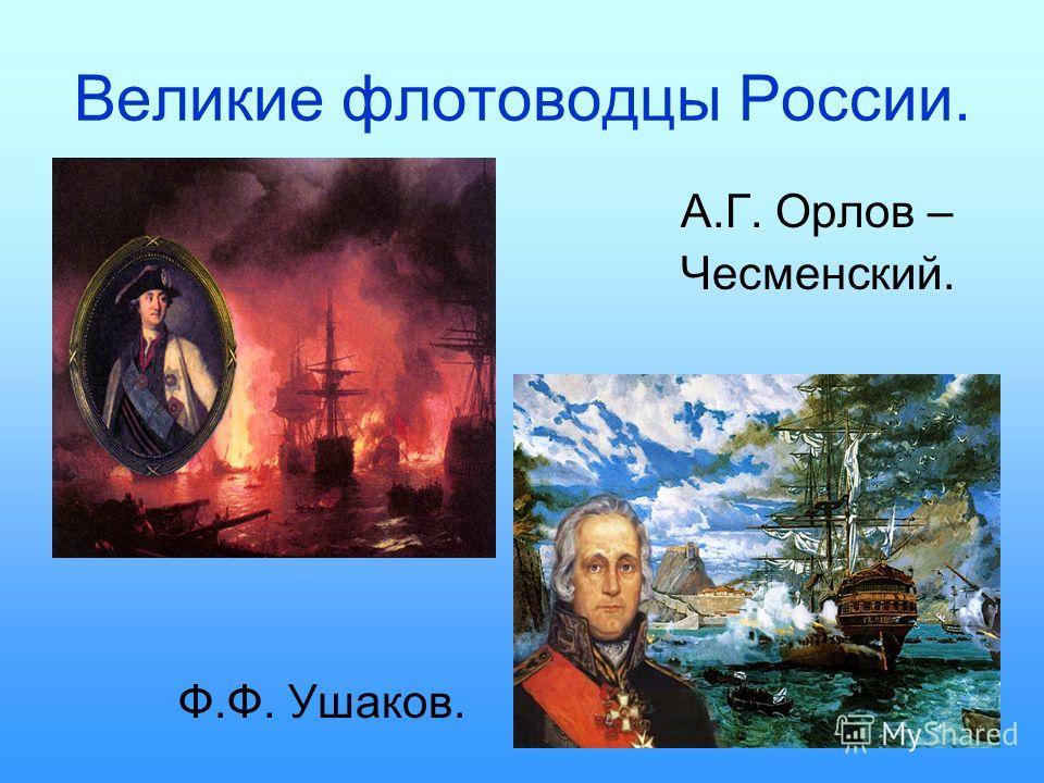 Великие флотоводцы России. А.Г. Орлов – Чесменский. Ф.Ф. Ушаков.