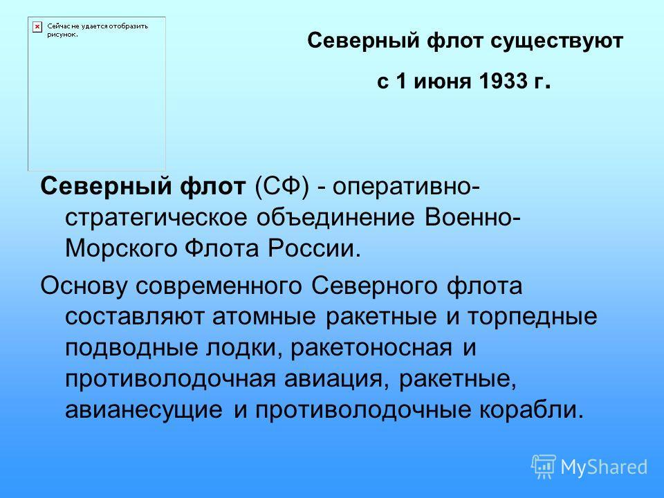 Северный флот существуют с 1 июня 1933 г. Северный флот (СФ) - оперативно- стратегическое объединение Военно- Морского Флота России. Основу современного Северного флота составляют атомные ракетные и торпедные подводные лодки, ракетоносная и противоло