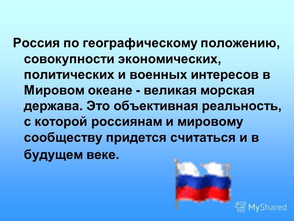 Россия по географическому положению, совокупности экономических, политических и военных интересов в Мировом океане - великая морская держава. Это объективная реальность, с которой россиянам и мировому сообществу придется считаться и в будущем веке.