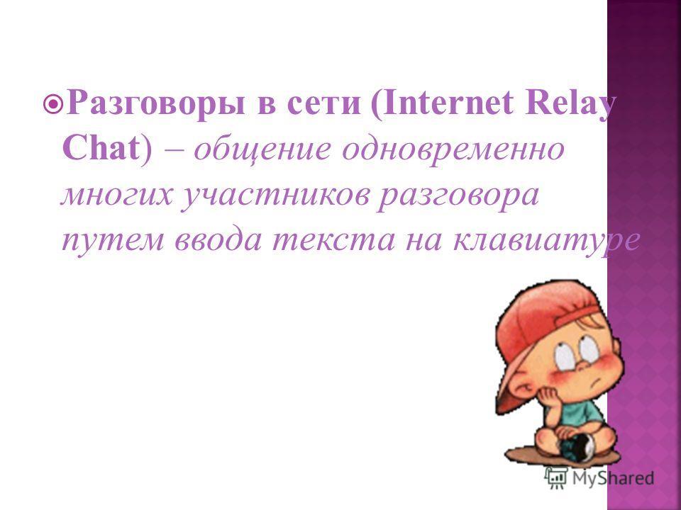 Разговоры в сети (Internet Relay Chat) – общение одновременно многих участников разговора путем ввода текста на клавиатуре