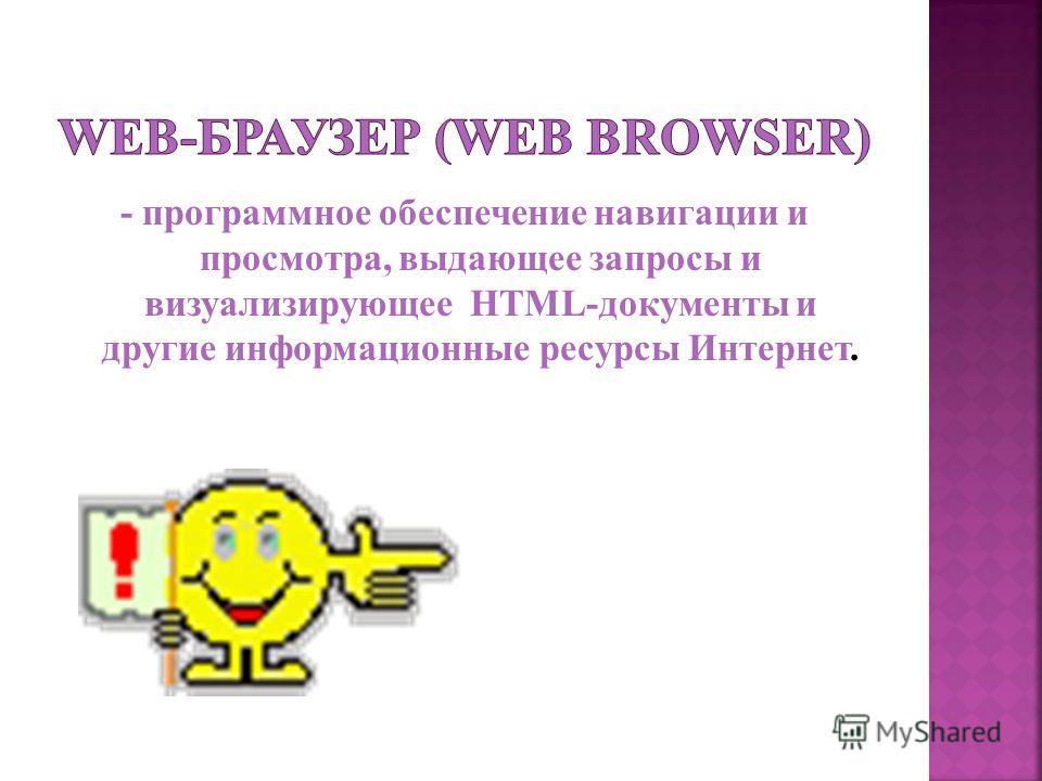 - программное обеспечение навигации и просмотра, выдающее запросы и визуализирующее HTML-документы и другие информационные ресурсы Интернет.