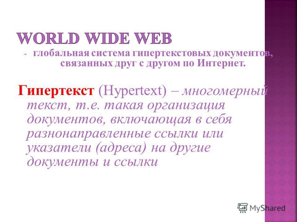 - глобальная система гипертекстовых документов, связанных друг с другом по Интернет. Гипертекст (Hypertext) – многомерный текст, т.е. такая организация документов, включающая в себя разнонаправленные ссылки или указатели (адреса) на другие документы