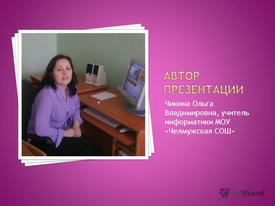 Чикина Ольга Владимировна, учитель информатики MOУ «Челмужская СОШ»