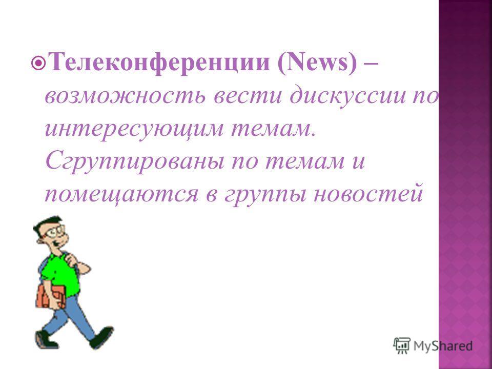 Телеконференции (News) – возможность вести дискуссии по интересующим темам. Сгруппированы по темам и помещаются в группы новостей