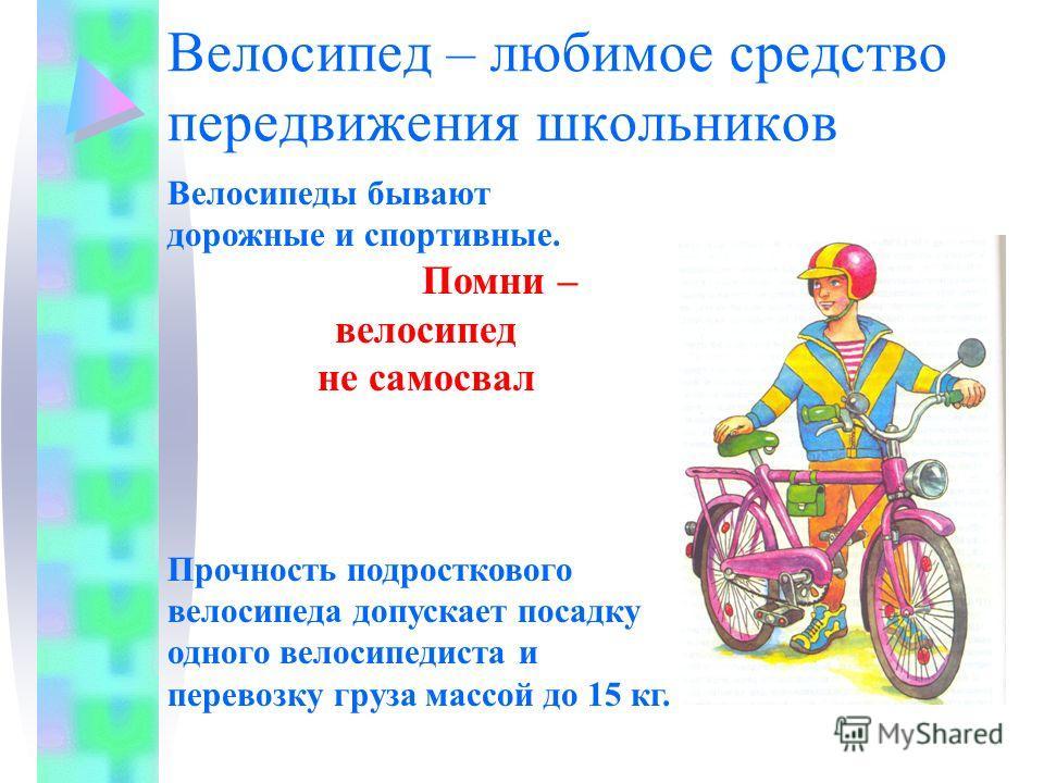 Велосипед – любимое средство передвижения школьников Велосипеды бывают дорожные и спортивные. Помни – велосипед не самосвал Прочность подросткового велосипеда допускает посадку одного велосипедиста и перевозку груза массой до 15 кг.