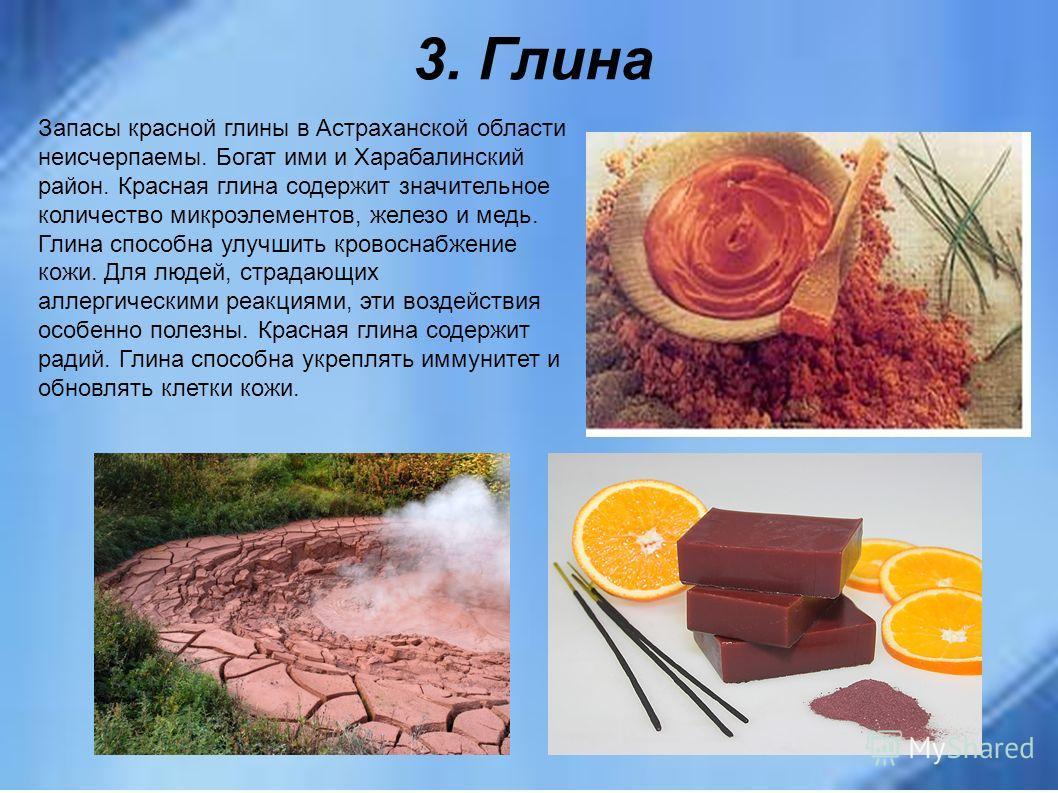 3. Глина Запасы красной глины в Астраханской области неисчерпаемы. Богат ими и Харабалинский район. Красная глина содержит значительное количество микроэлементов, железо и медь. Глина способна улучшить кровоснабжение кожи. Для людей, страдающих аллер