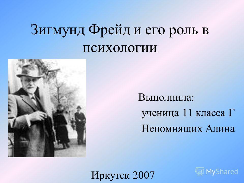 Зигмунд Фрейд и его роль в психологии Выполнила: ученица 11 класса Г Непомнящих Алина Иркутск 2007