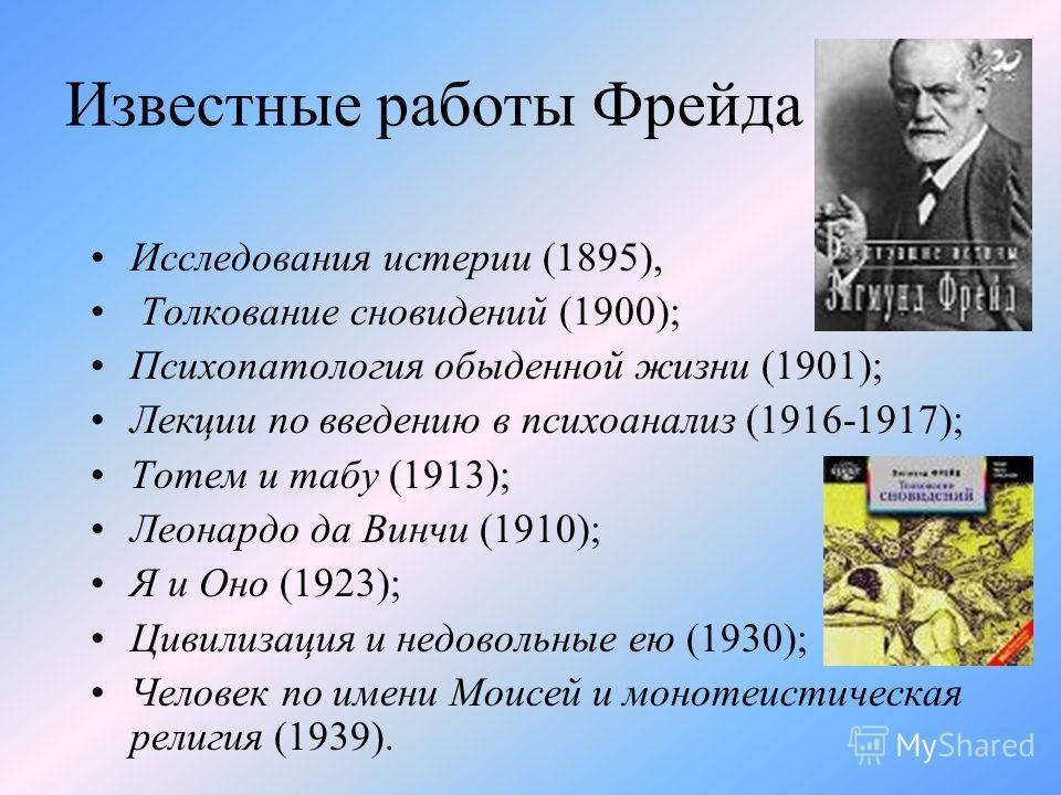 Известные работы Фрейда Исследования истерии (1895), Толкование сновидений (1900); Психопатология обыденной жизни (1901); Лекции по введению в психоанализ (1916-1917); Тотем и табу (1913); Леонардо да Винчи (1910); Я и Оно (1923); Цивилизация и недов