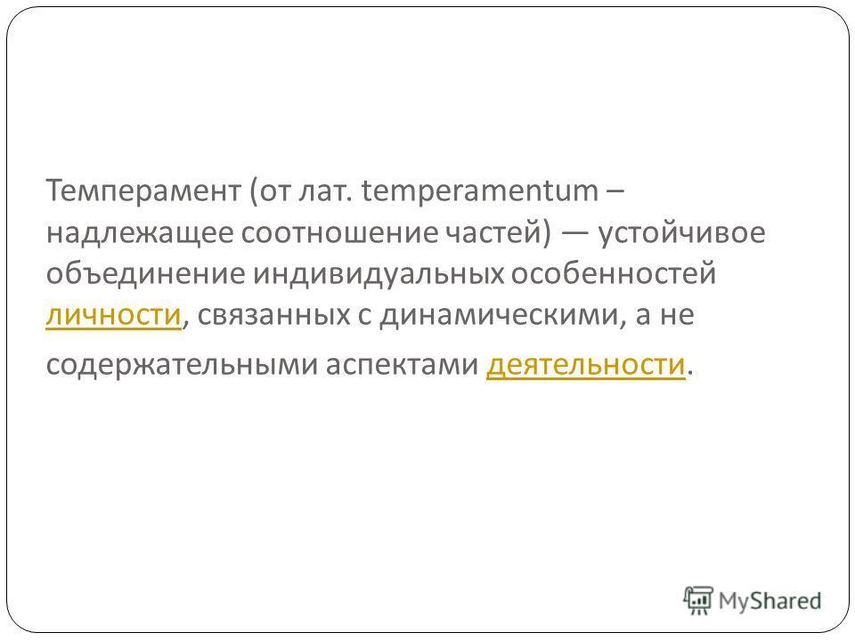 Темперамент ( от лат. temperamentum – надлежащее соотношение частей ) устойчивое объединение индивидуальных особенностей личности, связанных с динамическими, а не содержательными аспектами деятельности. личности деятельности