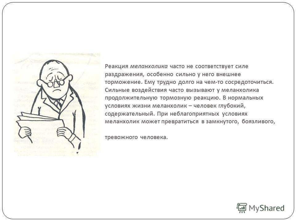 Реакция меланхолика часто не соответствует силе раздражения, особенно сильно у него внешнее торможение. Ему трудно долго на чем - то сосредоточиться. Сильные воздействия часто вызывают у меланхолика продолжительную тормозную реакцию. В нормальных усл