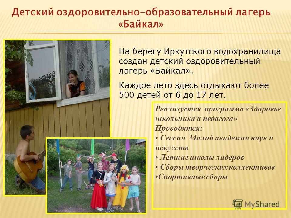 Детский оздоровительно-образовательный лагерь «Байкал» На берегу Иркутского водохранилища создан детский оздоровительный лагерь «Байкал». Каждое лето здесь отдыхают более 500 детей от 6 до 17 лет. Реализуется программа «Здоровье школьника и педагога»