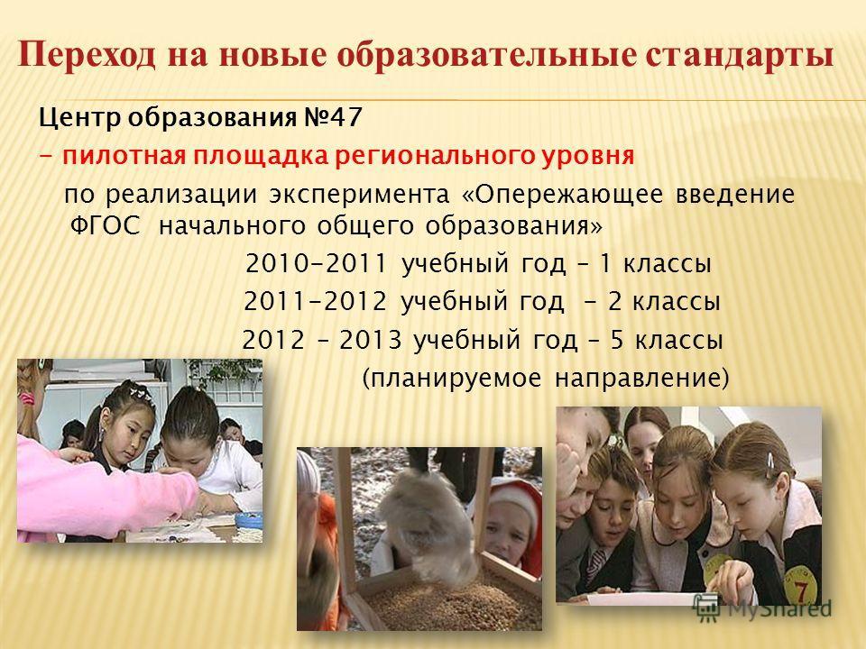 Переход на новые образовательные стандарты Центр образования 47 - пилотная площадка регионального уровня по реализации эксперимента «Опережающее введение ФГОС начального общего образования» 2010-2011 учебный год – 1 классы 2011-2012 учебный год - 2 к
