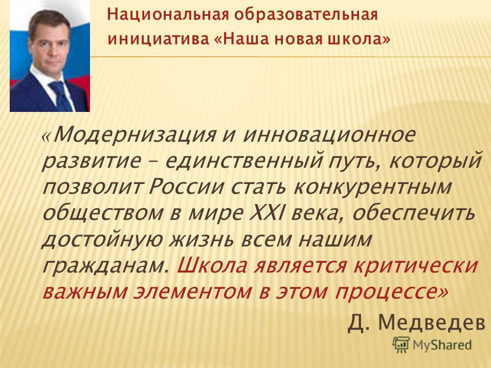 « Модернизация и инновационное развитие – единственный путь, который позволит России стать конкурентным обществом в мире XXI века, обеспечить достойную жизнь всем нашим гражданам. Школа является критически важным элементом в этом процессе» Д. Медведе