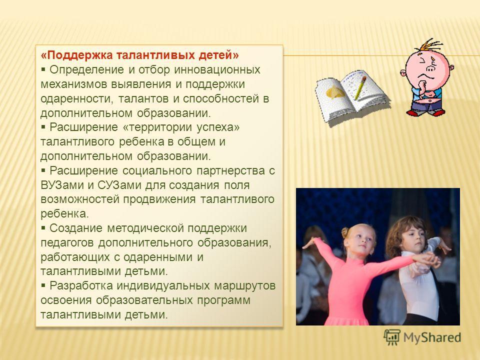 «Поддержка талантливых детей» Определение и отбор инновационных механизмов выявления и поддержки одаренности, талантов и способностей в дополнительном образовании. Расширение «территории успеха» талантливого ребенка в общем и дополнительном образован