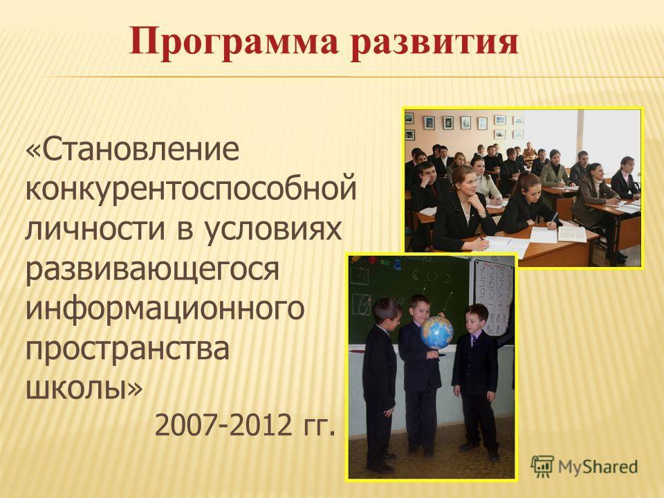 Программа развития « Становление конкурентоспособной личности в условиях развивающегося информационного пространства школы » 2007-2012 гг.