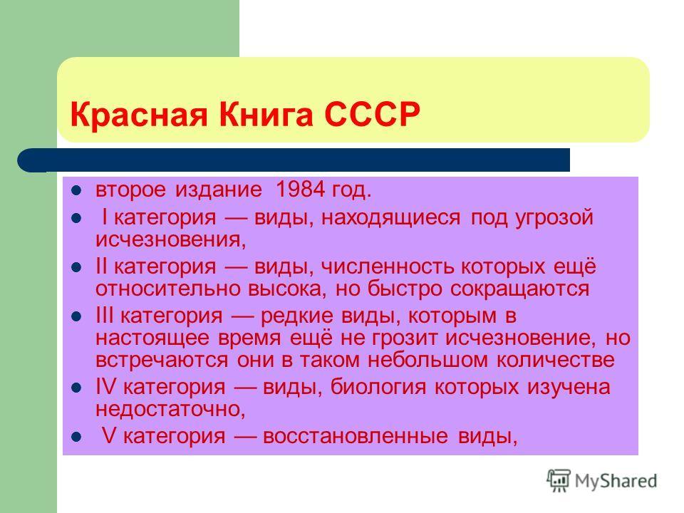 Красная Книга СССР второе издание 1984 год. I категория виды, находящиеся под угрозой исчезновения, II категория виды, численность которых ещё относительно высока, но быстро сокращаются III категория редкие виды, которым в настоящее время ещё не гроз