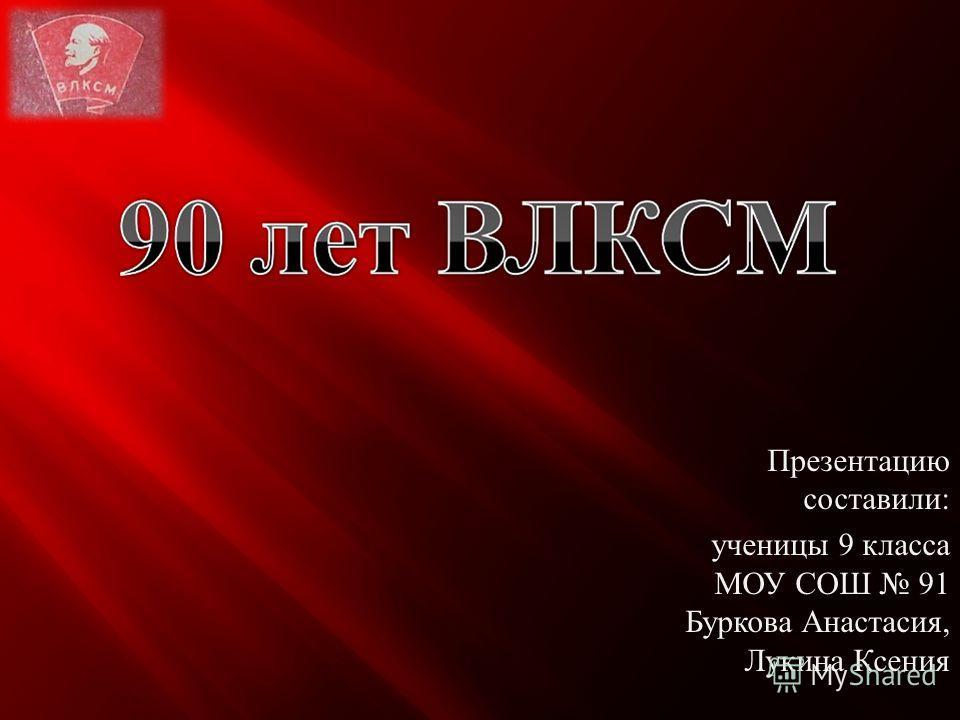 Презентацию составили : ученицы 9 класса МОУ СОШ 91 Буркова Анастасия, Лукина Ксения