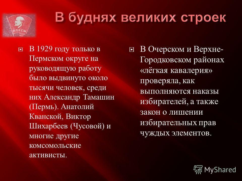В 1929 году только в Пермском округе на руководящую работу было выдвинуто около тысячи человек, среди них Александр Тамашин ( Пермь ). Анатолий Кванской, Виктор Шихарбеев ( Чусовой ) и многие другие комсомольские активисты. В Очерском и Верхне - Горо