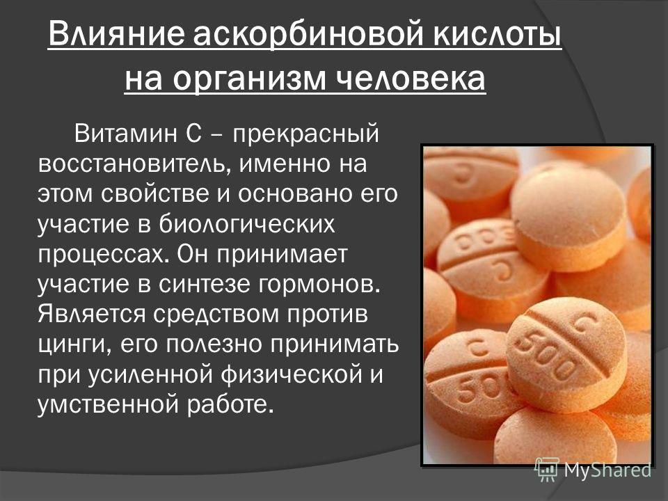 Влияние аскорбиновой кислоты на организм человека Витамин С – прекрасный восстановитель, именно на этом свойстве и основано его участие в биологических процессах. Он принимает участие в синтезе гормонов. Является средством против цинги, его полезно п
