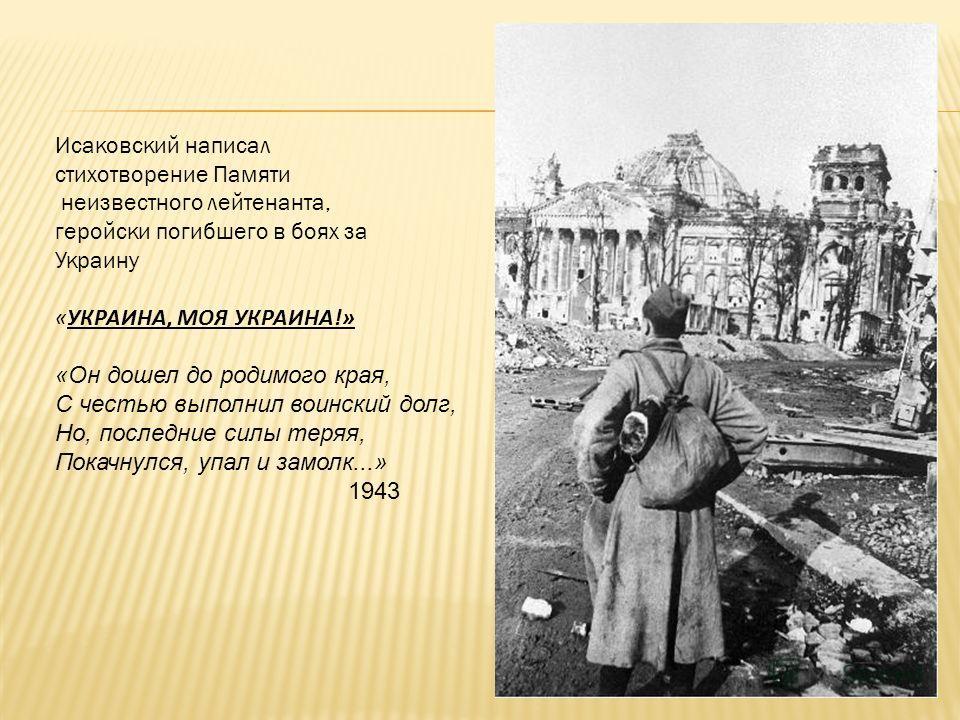 Исаковский написал стихотворение Памяти неизвестного лейтенанта, геройски погибшего в боях за Украину «УКРАИНА, МОЯ УКРАИНА!» «Он дошел до родимого края, С честью выполнил воинский долг, Но, последние силы теряя, Покачнулся, упал и замолк...» 1943