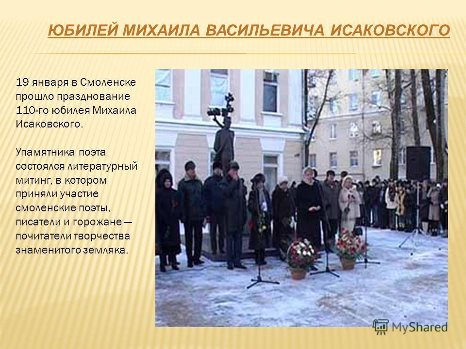 19 января в Смоленске прошло празднование 110-го юбилея Михаила Исаковского. Упамятника поэта состоялся литературный митинг, в котором приняли участие смоленские поэты, писатели и горожане почитатели творчества знаменитого земляка. ЮБИЛЕЙ МИХАИЛА ВАС