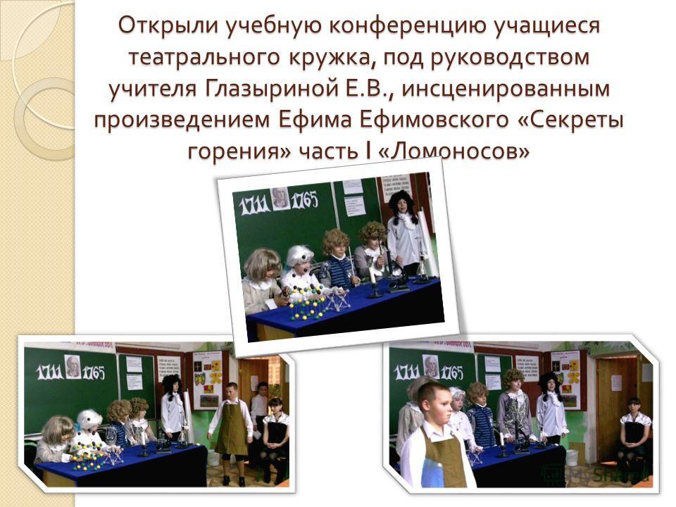 Открыли учебную конференцию учащиеся театрального кружка, под руководством учителя Глазыриной Е. В., инсценированным произведением Ефима Ефимовского « Секреты горения » часть I « Ломоносов »