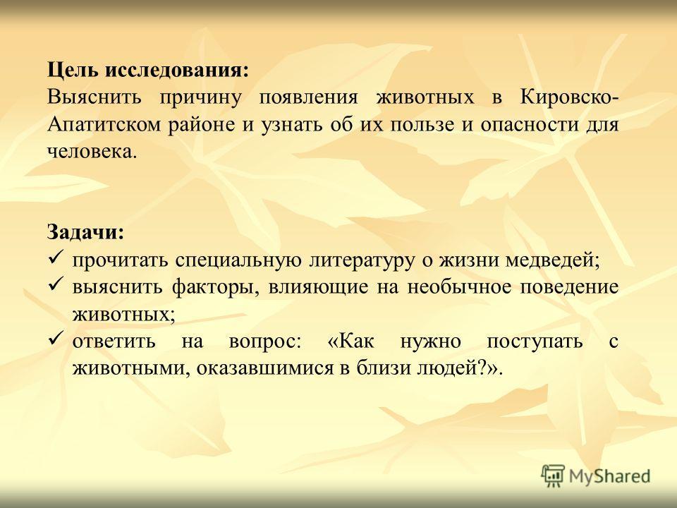 Цель исследования: Выяснить причину появления животных в Кировско- Апатитском районе и узнать об их пользе и опасности для человека. Задачи: прочитать специальную литературу о жизни медведей; выяснить факторы, влияющие на необычное поведение животных