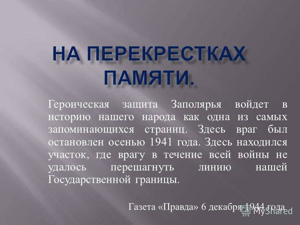 Героическая защита Заполярья войдет в историю нашего народа как одна из самых запоминающихся страниц. Здесь враг был остановлен осенью 1941 года. Здесь находился участок, где врагу в течение всей войны не удалось перешагнуть линию нашей Государственн