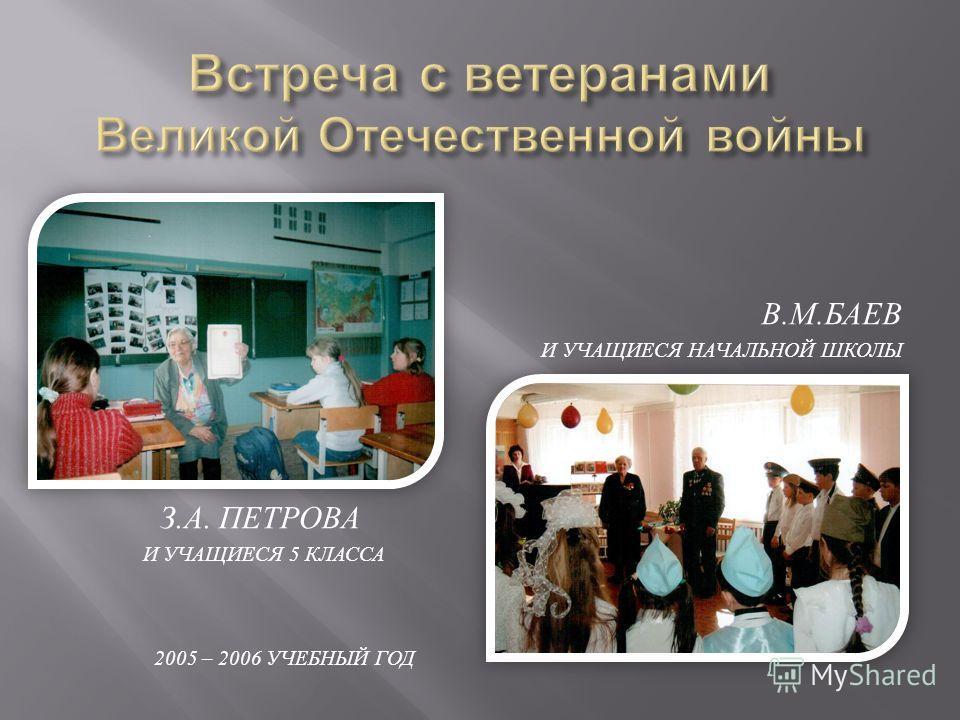 З. А. ПЕТРОВА И УЧАЩИЕСЯ 5 КЛАССА 2005 – 2006 УЧЕБНЫЙ ГОД В. М. БАЕВ И УЧАЩИЕСЯ НАЧАЛЬНОЙ ШКОЛЫ