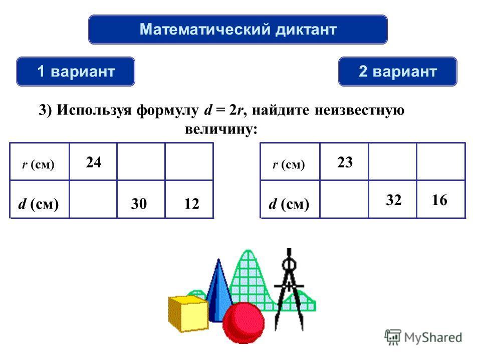 Математический диктант 1 вариант2 вариант 3) Используя формулу d = 2r, найдите неизвестную величину: r (см) d (см)12 24 30 r (см) d (см) 32 23 16