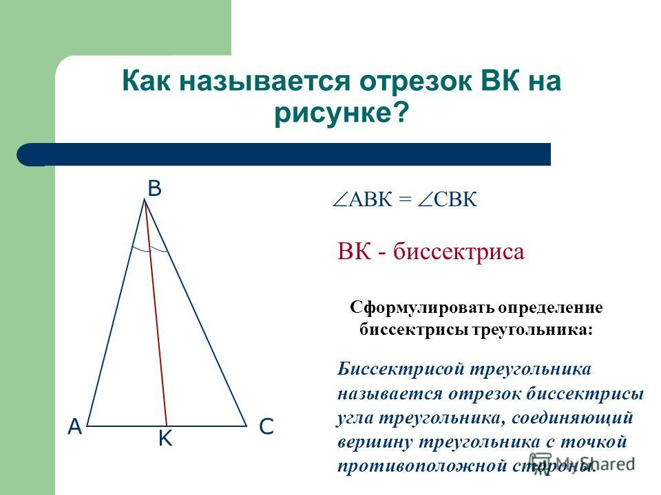 Как называется отрезок ВК на рисунке? Сформулировать определение биссектрисы треугольника: Биссектрисой треугольника называется отрезок биссектрисы угла треугольника, соединяющий вершину треугольника с точкой противоположной стороны. ВК - биссектриса