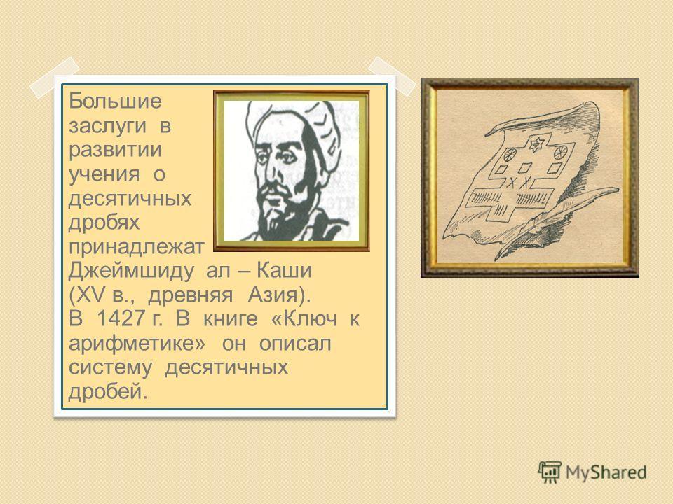 Большие заслуги в развитии учения о десятичных дробях принадлежат Джеймшиду ал – Каши (XV в., древняя Азия). В 1427 г. В книге «Ключ к арифметике» он описал систему десятичных дробей.