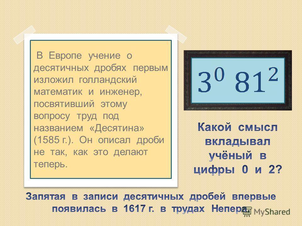В Европе учение о десятичных дробях первым изложил голландский математик и инженер, посвятивший этому вопросу труд под названием «Десятина» (1585 г.). Он описал дроби не так, как это делают теперь.