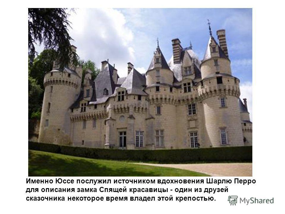 Именно Юссе послужил источником вдохновения Шарлю Перро для описания замка Спящей красавицы - один из друзей сказочника некоторое время владел этой крепостью.