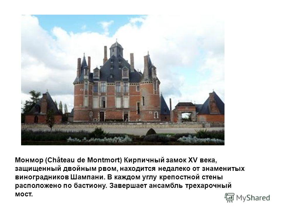 Монмор (Château de Montmort) Кирпичный замок XV века, защищенный двойным рвом, находится недалеко от знаменитых виноградников Шампани. В каждом углу крепостной стены расположено по бастиону. Завершает ансамбль трехарочный мост.