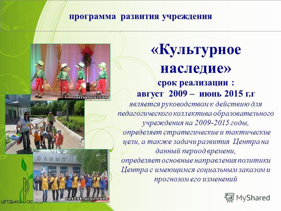 программа развития учреждения «Культурное наследие» срок реализации : август 2009 – июнь 2015 г.г является руководством к действию для педагогического коллектива образовательного учреждения на 2009-2015 годы, определяет стратегические и тактические ц