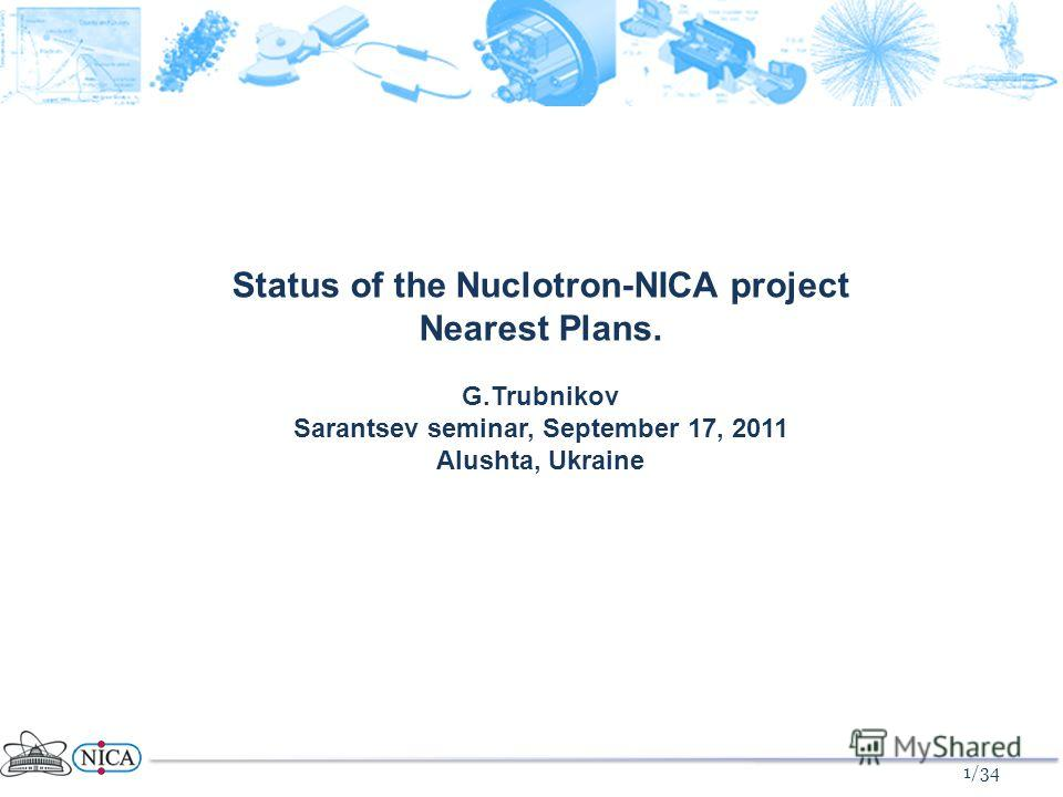 1/34 Status of the Nuclotron-NICA project Nearest Plans. G.Trubnikov Sarantsev seminar, September 17, 2011 Alushta, Ukraine