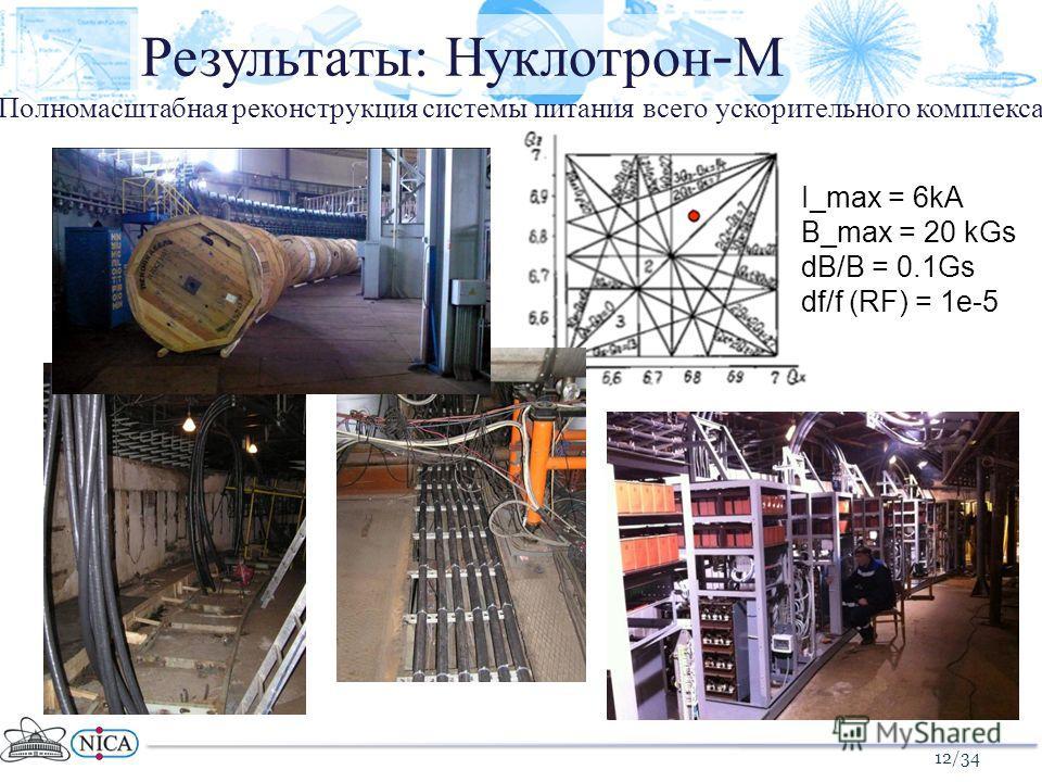 Полномасштабная реконструкция системы питания всего ускорительного комплекса 12/34 Результаты: Нуклотрон - М I_max = 6kA B_max = 20 kGs dB/B = 0.1Gs df/f (RF) = 1e-5