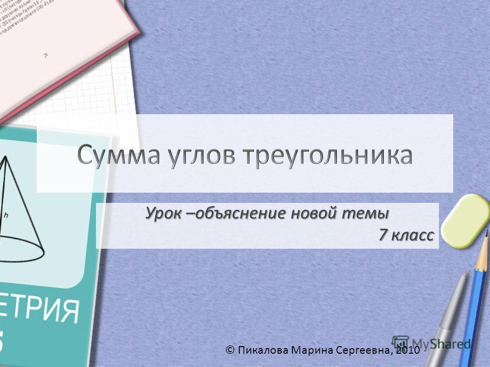 Урок –объяснение новой темы 7 класс © Пикалова Марина Сергеевна, 2010