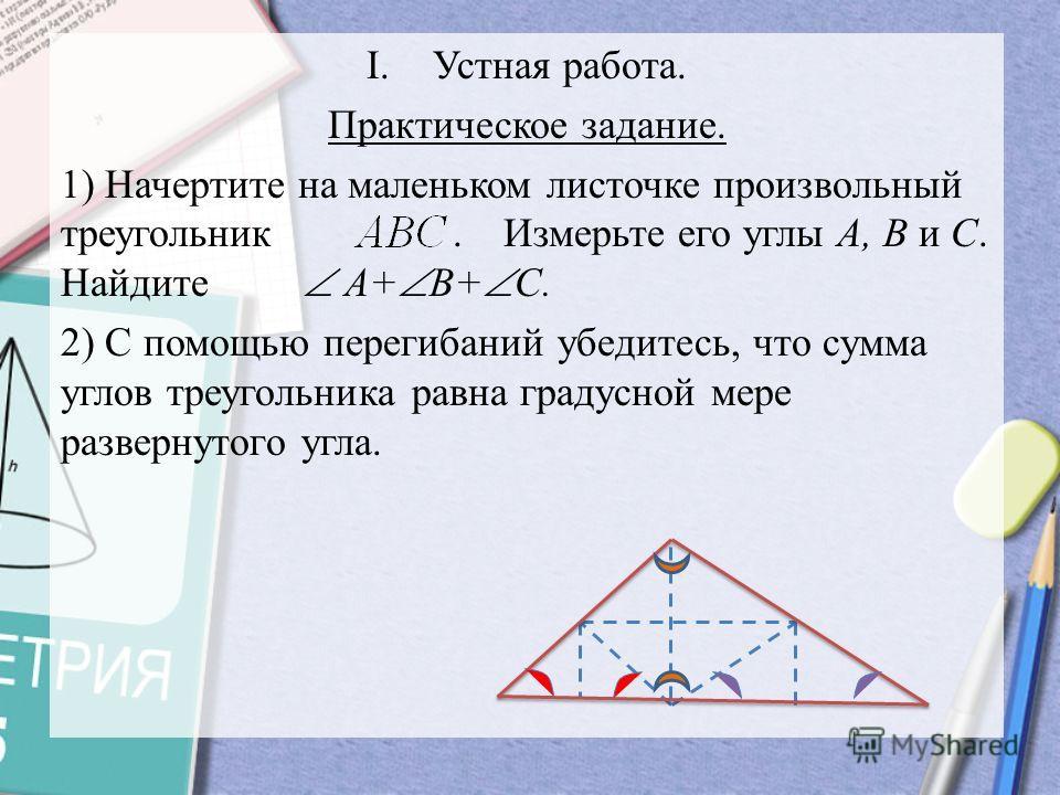 I.Устная работа. Практическое задание. 1) Начертите на маленьком листочке произвольный треугольник. Измерьте его углы A, B и С. Найдите A+ B+ C. 2) С помощью перегибаний убедитесь, что сумма углов треугольника равна градусной мере развернутого угла.