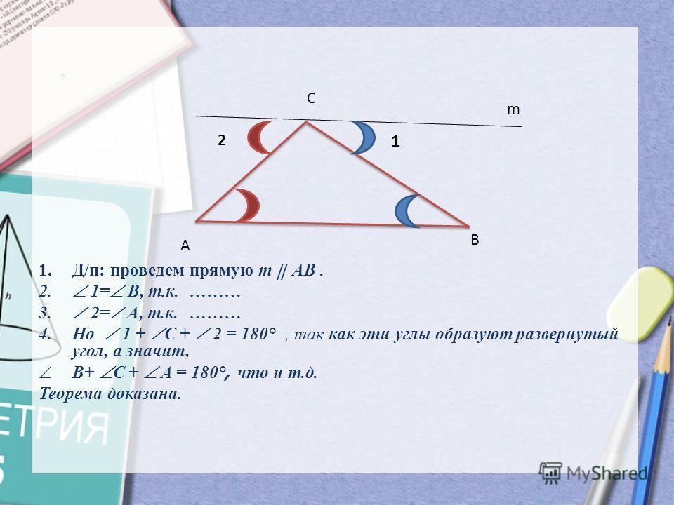 1.Д/п: проведем прямую m AB. 2. 1= B, т.к. ……… 3. 2= A, т.к. ……… 4.Но 1 + C + 2 = 180 °, так как эти углы образуют развернутый угол, а значит, B+ C + A = 180 °, что и т.д. Теорема доказана. A B C m 1 2