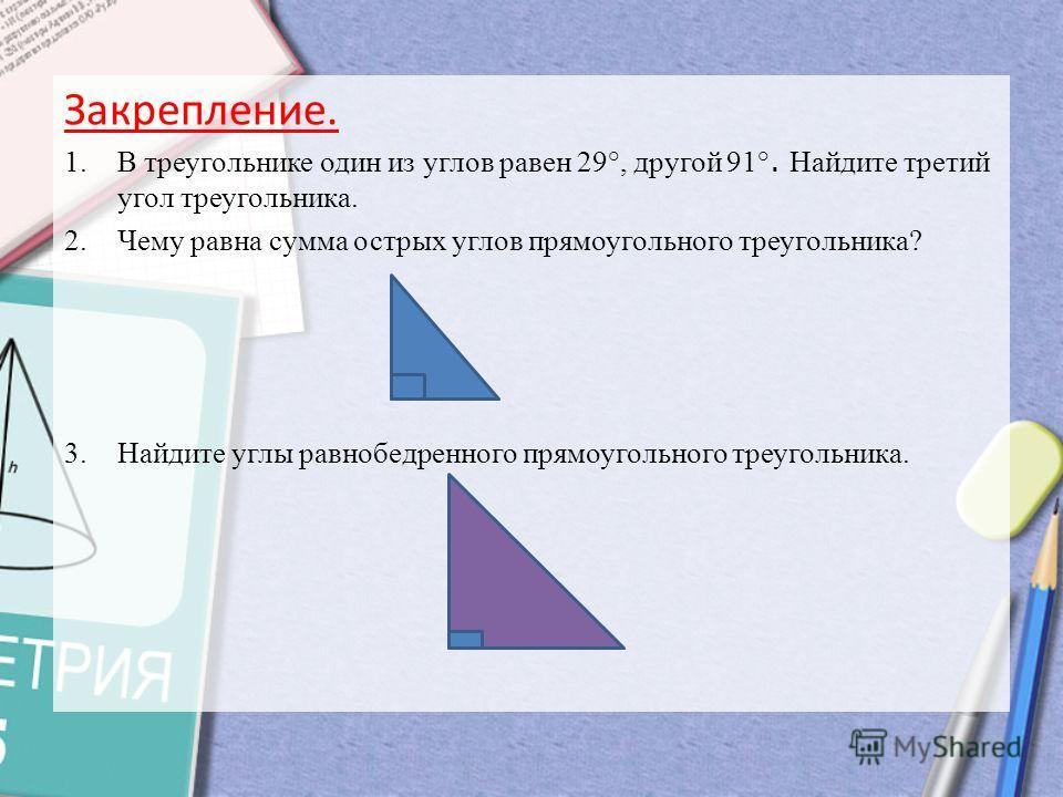 Закрепление. 1.В треугольнике один из углов равен 29°, другой 91 °. Найдите третий угол треугольника. 2.Чему равна сумма острых углов прямоугольного треугольника? 3.Найдите углы равнобедренного прямоугольного треугольника.