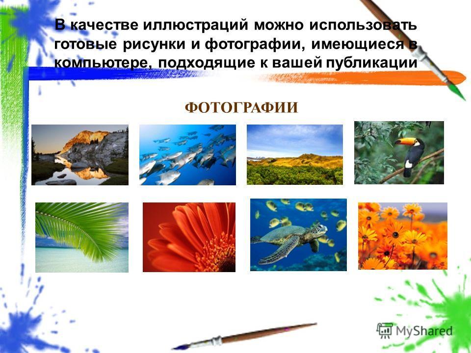 В качестве иллюстраций можно использовать готовые рисунки и фотографии, имеющиеся в компьютере, подходящие к вашей публикации ФОТОГРАФИИ