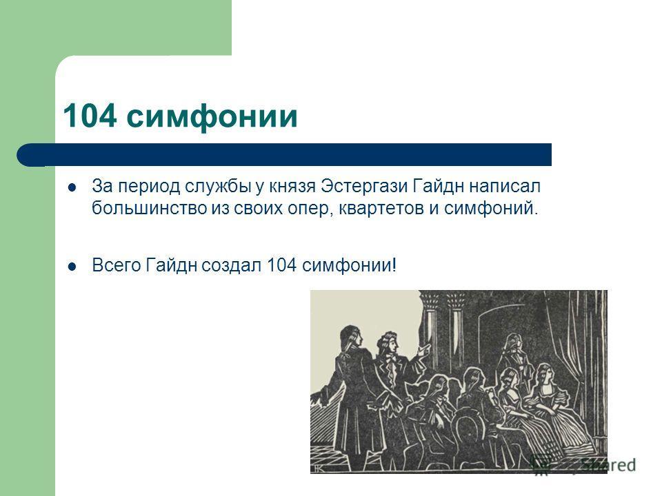 104 симфонии За период службы у князя Эстергази Гайдн написал большинство из своих опер, квартетов и симфоний. Всего Гайдн создал 104 симфонии!